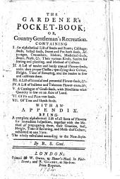 The Gardener's Pocket-book; Or, Country Gentleman's Recreation: Containing I. An Alphabetical List of Seeds and Roots; ... VII. Of Tree and Shrub-seeds. With an Appendix. Being a Complete Alphabetical List of All Sorts of Flowers ... By R. S. Gent