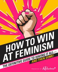 How to Win at Feminism  The Definitive Guide to Having It All    And Then Some  PDF