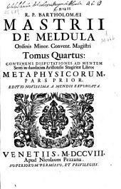 R.P. Bartholomaei Mastrii de Meldula ...: Tomus quartus : continens disputationes ad mentem Scoti in duodecim Aristotelis Stagiritae Libros Metaphysicorum : Pars prior