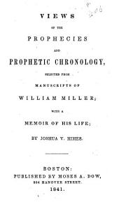 Views of the Prophecies and Prohetic Chronology, Selected from Manuscripts of William Miller: With a Memoir of His Life