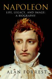 Napoleon: Life, Legacy, and Image: A Biography