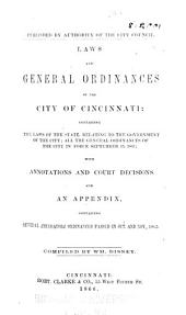 Laws and General Ordinances of the City of Cincinnati: Containing the Laws of the State, Relating to the Government of the City; All the General Ordinances of the City in Force September 15, 1865; with Annotations and Court Decisions. And an Appendix, Containing Several Amendatory Ordinances Passed in Oct. and Nov., 1865