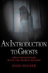 An Introduction to Ghosts: True Encounters with the World Beyond