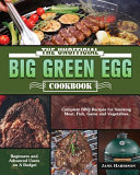The Unofficial Big Green Egg Cookbook: Complete BBQ Recipes for Smoking Meat, Fish, Game and Vegetables. ( Beginners and Advanced Users on A Budget )