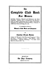 The Complete Club Book for Women: Including Subjects, Material, and References for Study Programs; Together with a Constitution and By-laws; Rules of Order; Instructions how to Make a Year Book; Suggestions for Practical Community Work; a Resume of what Some Clubs are Doing, Etc., Etc. A Companion Volume to Woman's Club Work and Programs