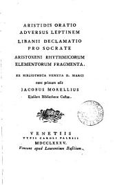 Aristidis oratio adversus Leptinem; Libanii declamatio pro Socrate; Aristoxeni rhythmicorum elementorum fragmenta, ed. J. Morellius