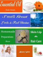 Essential Oil Made Simple: Smell Great Look & Feel Divine Homemade Preparations for Skin Lip & Hair Care