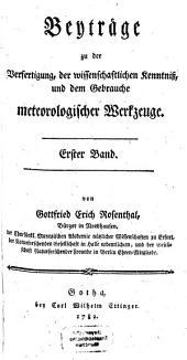 Beyträge zu der Verfertigung, der wissenschaftlichen Kenntniß, und dem Gebrauche meteorologischer Werkzeuge: 1