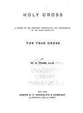 Holy Cross: A History of the Invention, Preservation, and Disappearance of the Wood Known as the True Cross
