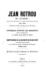 """Jean Rotrou, dit """"Le Grand"""": ses ancêtres et ses descendants, sa vie. Coup-d'oeil sur l'art à son époque et sur ses oeuvres. Chroniques extraites des manuscrits d'une de ses petites-nièces"""