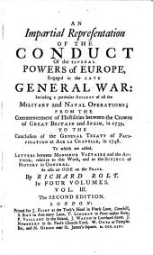 An Impartial Representation of the Conduct of the Several Powers of Europe, Engaged in the Late General War: Including a Particular Account of All the Military and Naval Operations, from the Commencement of Hostilities Between the Crowns of Great Britain and Spain, in 1739, to the Conclusion of the General Treaty of Pacification at Aix la Chapelle, in 1748 : to which are Added, Letters Between Monsieur Voltaire and the Author, Relative to this Work, and to the Subject of History in General, as Also An Ode on the Peace, Volume 3