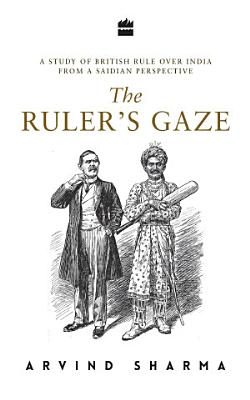 The Ruler s Gaze  A Study of British Rule over India from a Saidian Perspective PDF