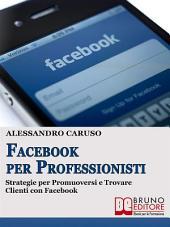 FACEBOOK PER PROFESSIONISTI. Strategie per Promuoversi e Trovare Clienti su Facebook.: Strategie per Promuoversi e Trovare Clienti su Facebook