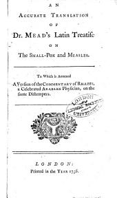 An Accurate Translation of Dr. Mead's Latin Treatise on the Small-pox and Measles. To which is annexed a version of the commentary of Rhazes ... on the same distempers