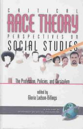Critical Race Theory Perspectives on the Social Studies: The Profession, Policies, and Curriculum