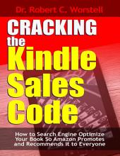 Cracking the Kindle Sales Code: How to Search Engine Optimize Your Book So Amazon Promotes and Recommends It to Everyone
