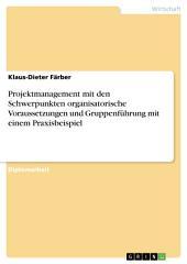 Projektmanagement mit den Schwerpunkten organisatorische Voraussetzungen und Gruppenführung mit einem Praxisbeispiel