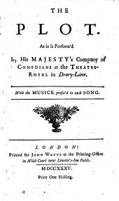 The plot. As it is perform'd by His Majesty's Company of comedians at the Theatre-Royal in Drury-Lane. With the musick prefix'd to each song