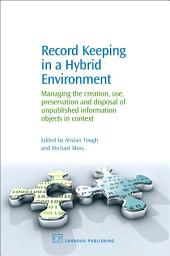 Record Keeping in a Hybrid Environment: Managing the Creation, Use, Preservation and Disposal of Unpublished Information Objects in Context