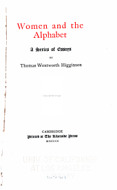 The Writings of Thomas Wentworth Higginson: Women and the alphabet, a series of essays