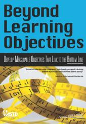 Beyond Learning Objectives: Develop Measurable Objectives that Link to the Bottom Line