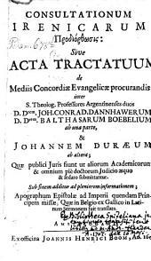 Consultationum Irenicarum Prodiorthosis: sive Acta tractatuum de mediis concordiae Evangelicae procurandis inter ... Conr. Dannh. ... Balthas. Boebelium ab una parte, et Joh. Duraeum ab altera
