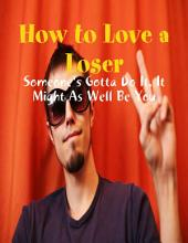 How to Love a Loser - Someone's Gotta Do It, It Might As Well Be You