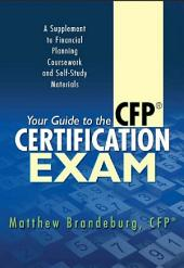 Your Guide to the CFP Certification Exam: A Supplement to Financial Planning Coursework and Self-Study Materials (2018 Edition)