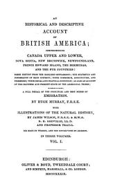 An Historical and Descriptive Account of British America: Comprehending Canada, Upper and Lower, Nova Scotia, New Brunswick, Newfoundland, Prince Edward Island, the Bermudas, and the Fur Countries ... to which is Added, a Full Detail of the Principles and Best Modes of Emigration, Volume 1