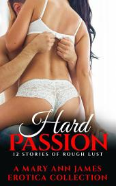 Hard Passion: 12 stories of rough Lust A Mary Ann James Erotica Collection