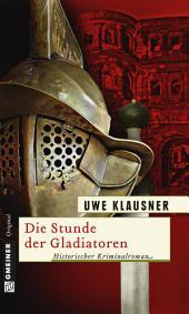 Die Stunde der Gladiatoren: Historischer Kriminalroman