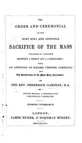 The Order and Ceremonial of the Most Holy and Adorable Sacrifice of the Mass, Explained in a Dialogue Between a Priest and a Catechumen, with an Appendix on Solemn Vespers, Compline and the Benediction of the Most Holy Sacrament