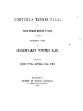 Fortune's Tennis Ball; (or, the ... history of Dorastus and Fawnia. Rendred in ... English verse ... by S. S., Gent.) An early English metrical version of the foundation story of Shakespeare's Winter Tale. Edited by J. O. Halliwell