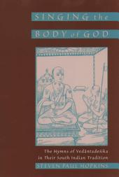 Singing the Body of God : The Hymns of Vedantadesika in Their South Indian Tradition: The Hymns of Vedantadesika in Their South Indian Tradition