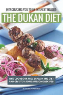 Introducing You to an Interesting Diet: The Dukan Diet: This Cookbook Will Explain the Diet and Give You Some Awesome Recipes!