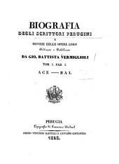 Biografia degli scrittori perugini e notizie delle opere loro ordinate e pubblicate da Gio. Battista Vermiglioli. Tom. 1. par. 1. [-2. parte 2.]: ACE-BAL