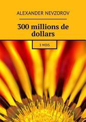 300 millions de dollars. 3 mois
