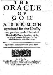 The Oracle of God: A Sermon Appointed for the Crosse, and Preached in the Cathedrall Church of St. Paul in London, on the 20. Day of December, Being the Sunday Before Christmasse, Anno Dom. 1635. By Iohn Gore Rector of Wenden-lofts in Essex