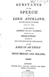 Substance of the Speech of Lord Auckland: In the House of Peers, April 11, 1799, on the Proposed Address to His Majesty, Respecting the Resolutions Adopted by the Two Houses of Parliament, as the Basis of an Union Between Great Britain and Ireland