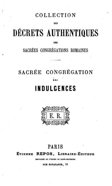 Download Collection des d  crets authentiques des sacr  es congr  gations romaines  Sacr  e Congr  gation des Indulgences   Edited by Xavier Barbier de Montault  Based on the collection compiled by L  Prinzivalli in 1862   Book