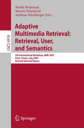 Adaptive Multimedia Retrieval: Retrieval, User, and Semantics: 5th International Workshop, AMR 2007, Paris, France, July 5-6, 2007, Revised Selected Papers