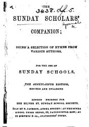 The Sunday Scholars Companion Being A Selection Of Hymns From Various Authors For The Use Of Sunday Schools The Ninety Fifth Edition Revised And Enlarged Book PDF