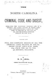 "The North Carolina Criminal Code and Digest: Embracing the Statutory Criminal Law, of a General and Public Nature, of North Carolina, Contained in Vols. 1 and 11 of ""The Code,"" as Amended by the Acts of 1885, and the Several Offences Created by Said Acts : Together with Full and Complete Digests of All the Criminal Cases Decided by the Supreme Court Since June Term, 1879, from the 82d to the 92d Reports, Inclusive"
