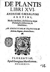 De plantis libri 16. Andreae Caesalpini Aretini, medici clarissimi doctissimique, atque philosophi celeberrimi, ac subtilissimi ..