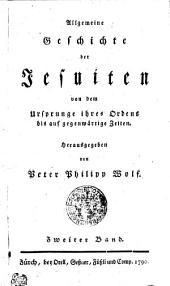 Allgemeine Geschichte der Jesuiten von dem Ursprunge ihres Ordens bis auf gegenwärtige Zeiten: Zweiter Band, Band 2