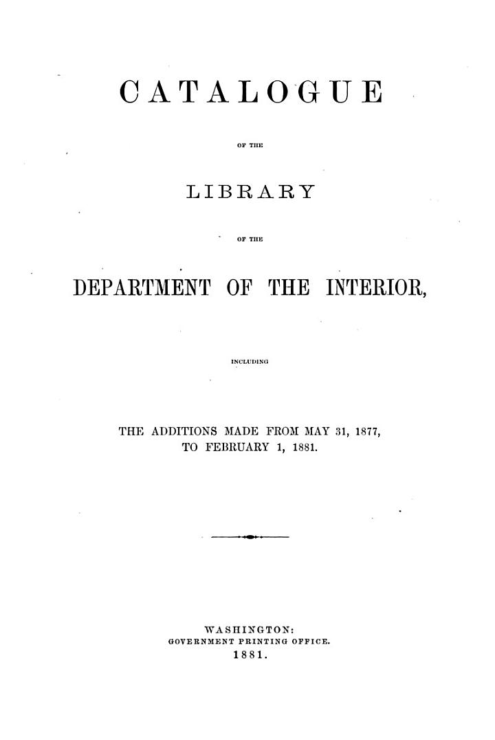 Catalogue of the Library of the Department of the Interior, Including the Additions Made from May 3, 1877, to February 1, 1881