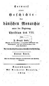 Entwurf einer Geschichte der dänischen Monarchie unter der Regierung Christian des VII.: Mit den Bildnissen Christian des Siebenten und Caroline Mathilde. 1. Theil