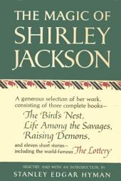 The Magic of Shirley Jackson: The Bird's Nest, Life Among the Savages, Raising Demons, and Eleven Short Stories, including The Lottery