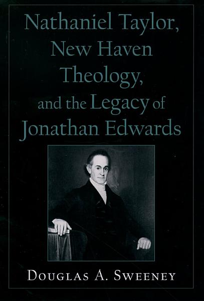 Nathaniel Taylor, New Haven Theology, and the Legacy of Jonathan Edwards Pdf Book
