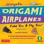 Simple Origami Airplanes Mini Kit Ebook: Fold 'Em & Fly 'Em!: Origami Book with 6 Projects and Downloadable Instructional Video: Great for Kids and Adults